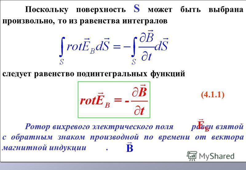 Поскольку поверхность S может быть выбрана произвольно, то из равенства интегралов следует равенство подынтегральных функций (4.1.1) Ротор вихревого электрического поля равен взятой с обратным знаком производной по времени от вектора магнитной индукц