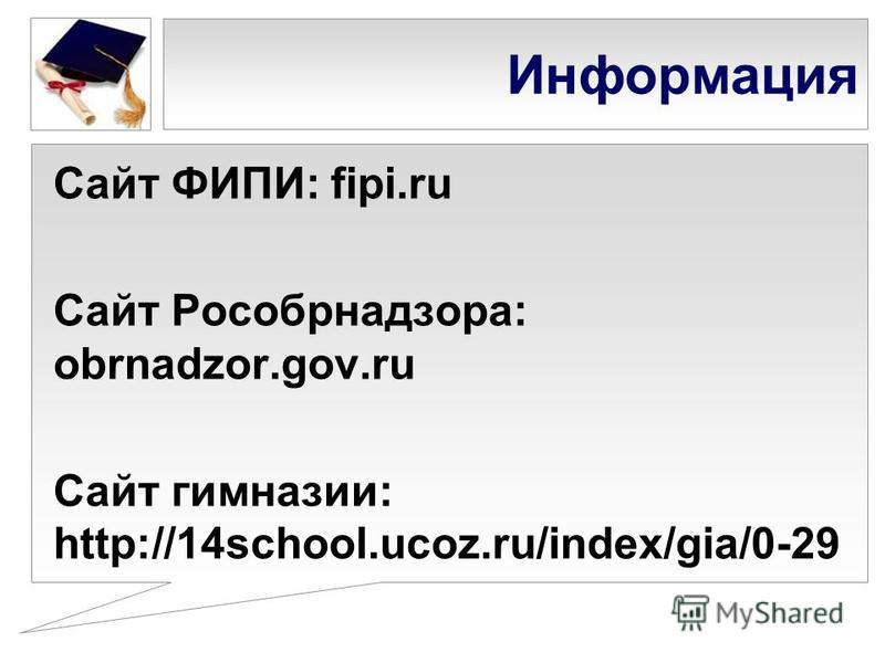 Информация Сайт ФИПИ: fipi.ru Сайт Рособрнадзора: obrnadzor.gov.ru Сайт гимназии: http://14school.ucoz.ru/index/gia/0-29