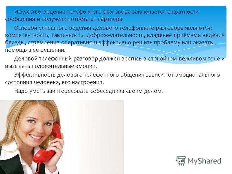 Искусство ведения телефонного разговора заключается в краткости сообщения и получении ответа от партнера. Основой успешного ведения делового телефонного разговора являются: компетентность, тактичность, доброжелательность, владение приемами ведения бе