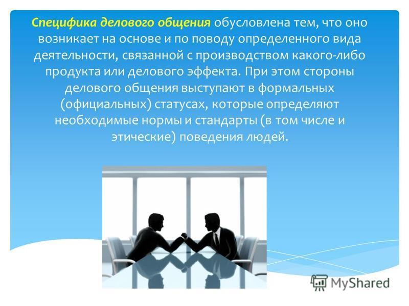 Специфика делового общения обусловлена тем, что оно возникает на основе и по поводу определенного вида деятельности, связанной с производством какого-либо продукта или делового эффекта. При этом стороны делового общения выступают в формальных (официа
