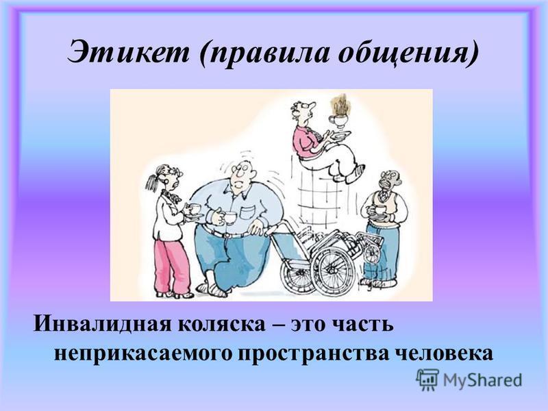 Этикет (правила общения) Инвалидная коляска – это часть неприкасаемого пространства человека