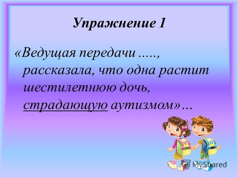 Упражнение 1 «Ведущая передачи....., рассказала, что одна растит шестилетнюю дочь, страдающую аутизмом»…