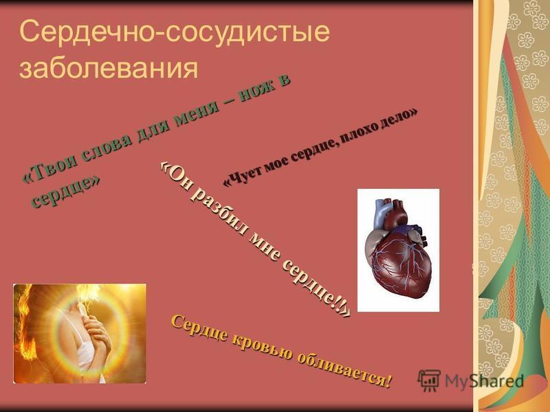 Сердечно-сосудистые заболевания «Твои слова для меня – нож в сердце» «Он разбил мне сердце!!» Сердце кровью обливается! «Чует мое сердце, плохо дело»