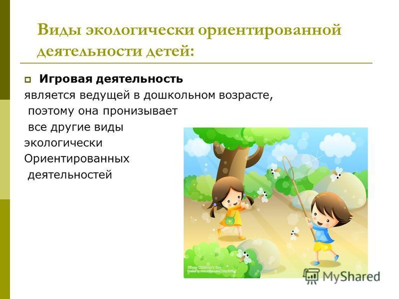 Виды экологически ориентированной деятельности детей: Игровая деятельность является ведущей в дошкольном возрасте, поэтому она пронизывает все другие виды экологически Ориентированных деятельностей