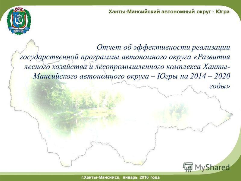 г.Ханты-Мансийск, май 2014 года г.Ханты-Мансийск, январь 2016 года Ханты-Мансийский автономный округ - Югра Отчет об эффективности реализации государственной программы автономного округа «Развития лесного хозяйства и лесопромышленного комплекса Ханты