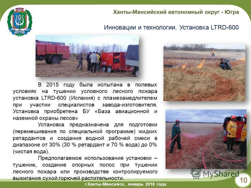 г.Ханты-Мансийск, май 2014 года г.Ханты-Мансийск, январь 2016 года Ханты-Мансийский автономный округ - Югра 10 Инновации и технологии. Установка LTRD-600 В 2015 году была испытана в полевых условиях на тушении условного лесного пожара установка LTRD-