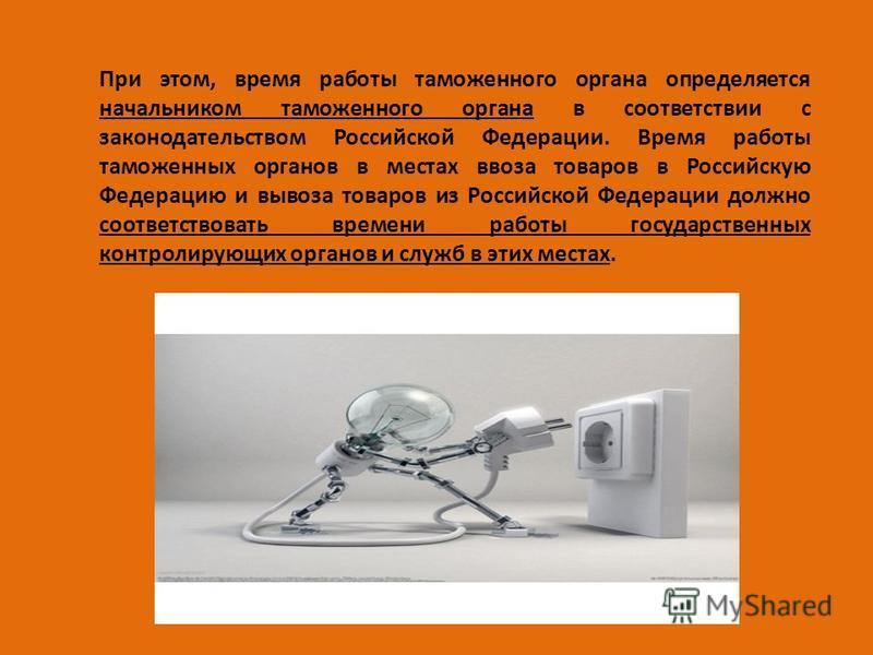 При этом, время работы таможенного органа определяется начальником таможенного органа в соответствии с законодательством Российской Федерации. Время работы таможенных органов в местах ввоза товаров в Российскую Федерацию и вывоза товаров из Российско