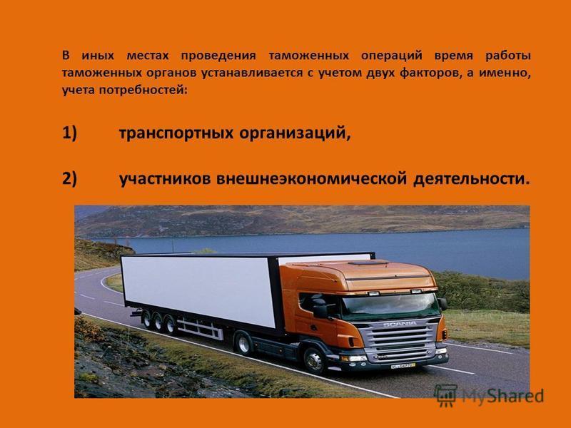 В иных местах проведения таможенных операций время работы таможенных органов устанавливается с учетом двух факторов, а именно, учета потребностей: 1)транспортных организаций, 2)участников внешнеэкономической деятельности.