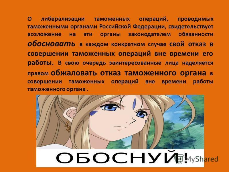 О либерализации таможенных операций, проводимых таможенными органами Российской Федерации, свидетельствует возложение на эти органы законодателем обязанности обосновать в каждом конкретном случае свой отказ в совершении таможенных операций вне времен
