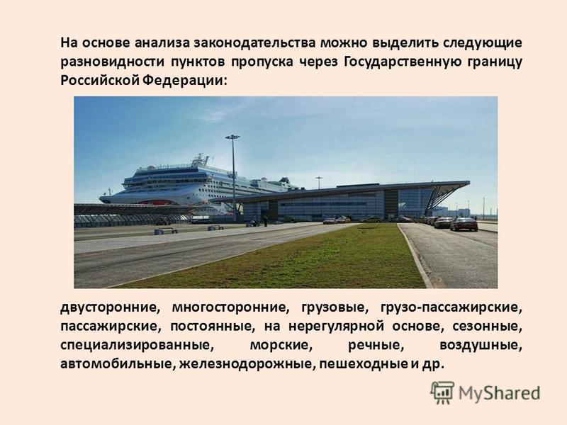 На основе анализа законодательства можно выделить следующие разновидности пунктов пропуска через Государственную границу Российской Федерации: двусторонние, многосторонние, грузовые, грузо-пассажирские, пассажирские, постоянные, на нерегулярной основ