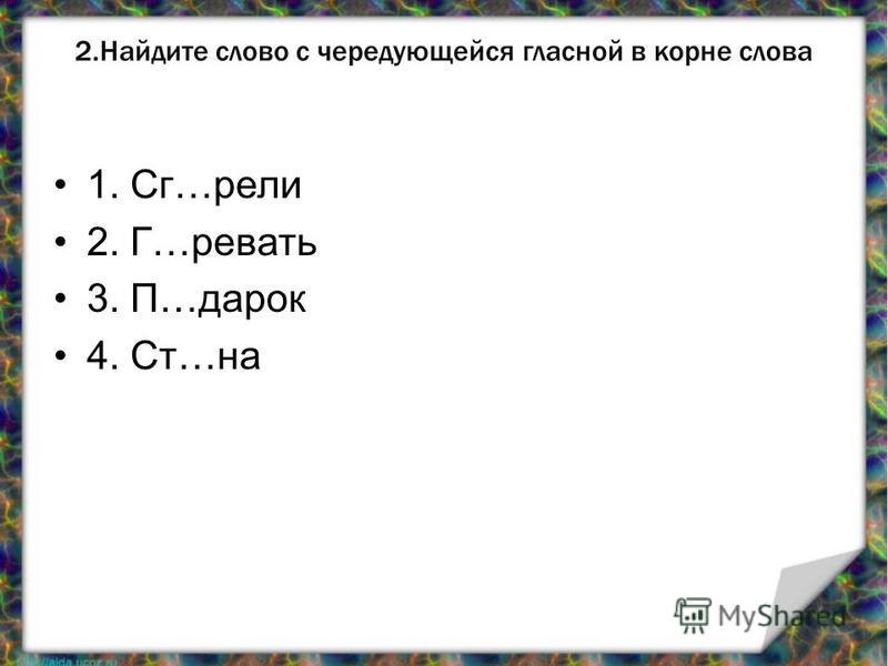 2. Найдите слово с чередующейся гласной в корне слова 1. Сг…рели 2. Г…ревать 3. П…дарок 4. Ст…на