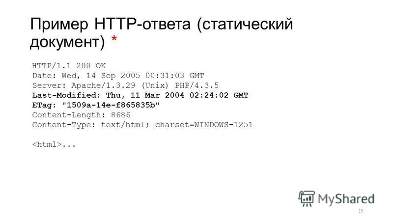 Пример HTTP-ответа (статический документ) * 19 HTTP/1.1 200 OK Date: Wed, 14 Sep 2005 00:31:03 GMT Server: Apache/1.3.29 (Unix) PHP/4.3.5 Last-Modified: Thu, 11 Mar 2004 02:24:02 GMT ETag: