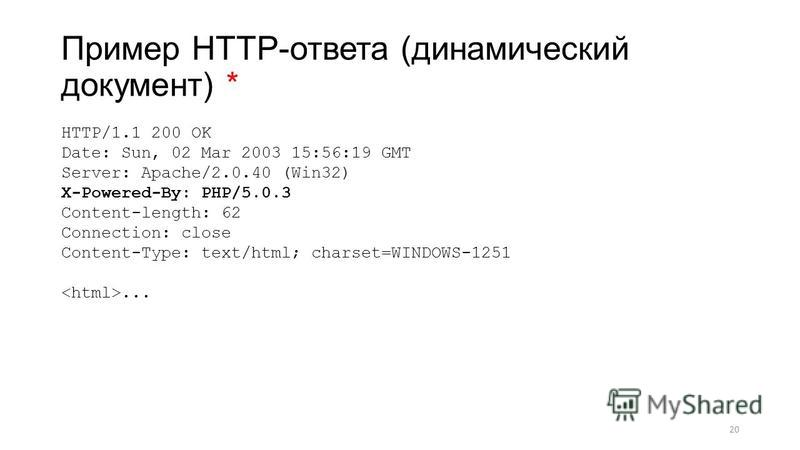 Пример HTTP-ответа (динамический документ) * HTTP/1.1 200 OK Date: Sun, 02 Mar 2003 15:56:19 GMT Server: Apache/2.0.40 (Win32) X-Powered-By: PHP/5.0.3 Content-length: 62 Connection: close Content-Type: text/html; charset=WINDOWS-1251... 20