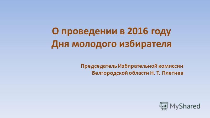О проведении в 2016 году Дня молодого избирателя Председатель Избирательной комиссии Белгородской области Н. Т. Плетнев