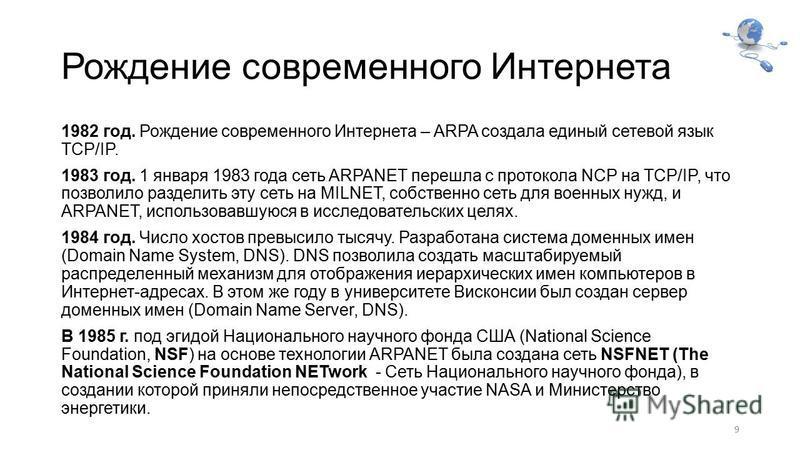 Рождение современного Интернета 1982 год. Рождение современного Интернета – ARPA создала единый сетевой язык TCP/IP. 1983 год. 1 января 1983 года сеть ARPANET перешла с протокола NCP на TCP/IP, что позволило разделить эту сеть на MILNET, собственно с