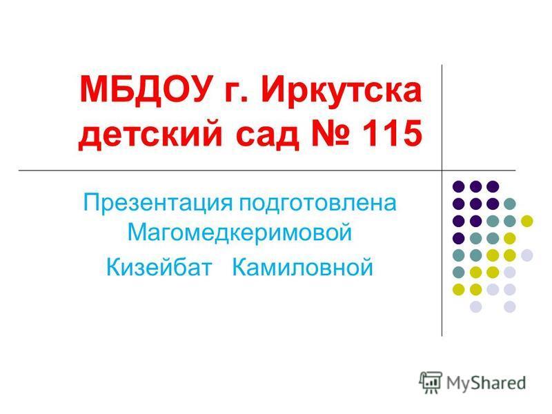 МБДОУ г. Иркутска детский сад 115 Презентация подготовлена Магомедкеримовой Кизейбат Камиловной