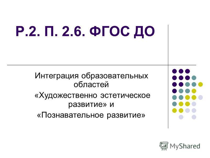 Р.2. П. 2.6. ФГОС ДО Интеграция образовательных областей «Художественно эстетическое развитие» и «Познавательное развитие»