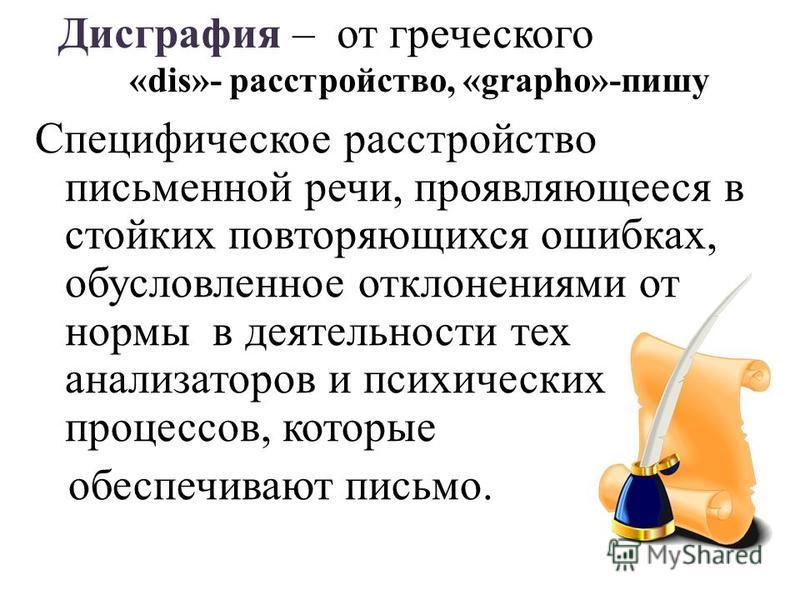 Специфическое расстройство письменной речи, проявляющееся в стойких повторяющихся ошибках, обусловленное отклонениями от нормы в деятельности тех анализаторов и психических процессов, которые обеспечивают письмо. Дисграфия – от греческого «dis»- расс