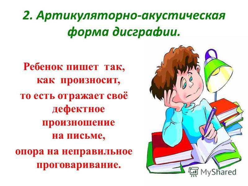 2. Артикуляторно-акустическая форма дисграфии. Ребенок пишет так, как произносит, то есть отражает своё дефектное произношение на письме, опора на неправильное проговаривание.