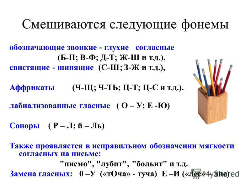 Смешиваются следующие фонемы обозначающие звонкие - глухие согласные (Б-П; В-Ф; Д-Т; Ж-Ш и т.д.), свистящие - шипящие (С-Ш; З-Ж и т.д.), Аффрикаты (Ч-Щ; Ч-ТЬ; Ц-Т; Ц-С и т.д.). лабиализованные гласные ( О – У; Е -Ю) Соноры ( Р – Л; й – Ль) Также проя