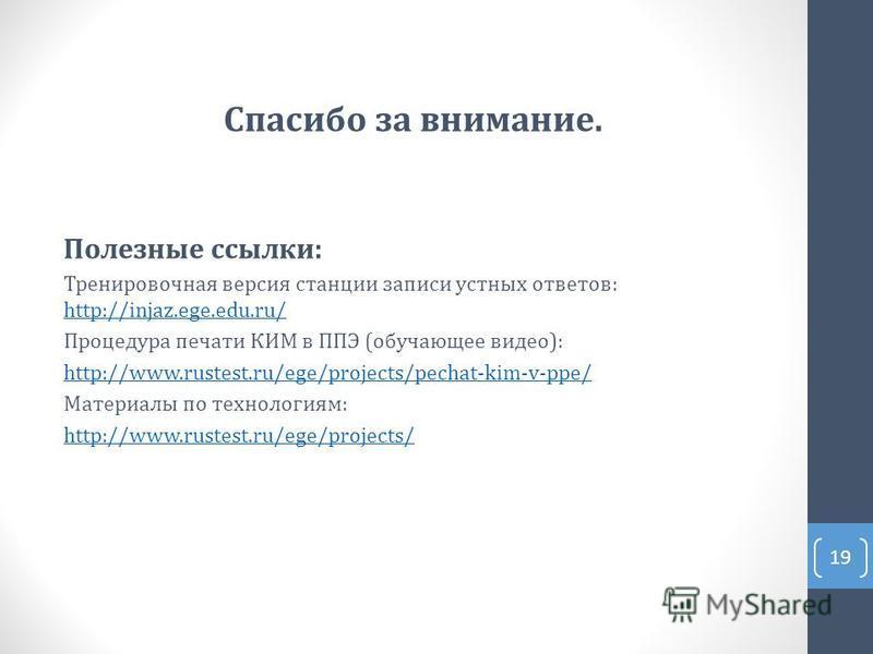 Спасибо за внимание. Полезные ссылки: Тренировочная версия станции записи устных ответов: http://injaz.ege.edu.ru/ http://injaz.ege.edu.ru/ Процедура печати КИМ в ППЭ (обучающее видео): http://www.rustest.ru/ege/projects/pechat-kim-v-ppe/ Материалы п
