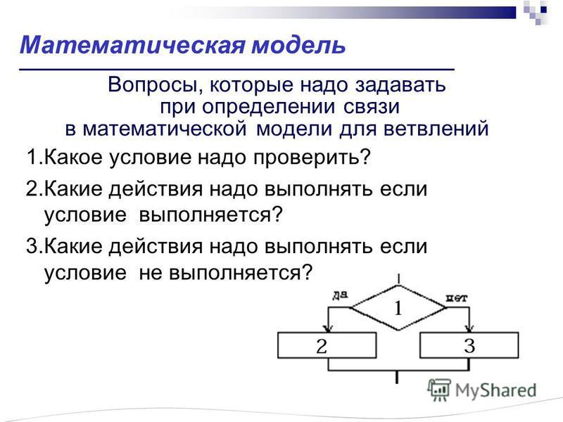 Вопросы, которые надо задавать при определении связи в математической модели для ветвлений 1. Какое ословие надо проверить? 2. Какие действия надо выполнять если ословие выполняется? 3. Какие действия надо выполнять если ословие не выполняется? Матем