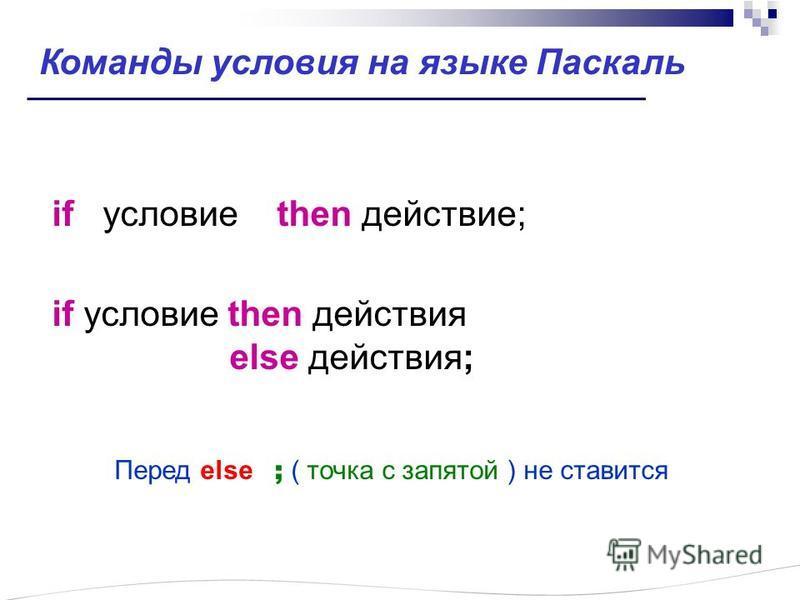 if ословие then действие; if ословие then действия else действия; Перед else ; ( точка с запятой ) не ставится Команды ословия на языке Паскаль
