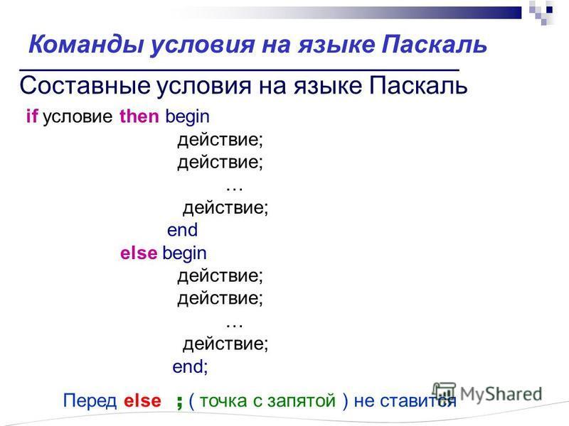 Составные ословия на языке Паскаль if ословие then begin действие; … действие; end else begin действие; … действие; end; Перед else ; ( точка с запятой ) не ставится Команды ословия на языке Паскаль