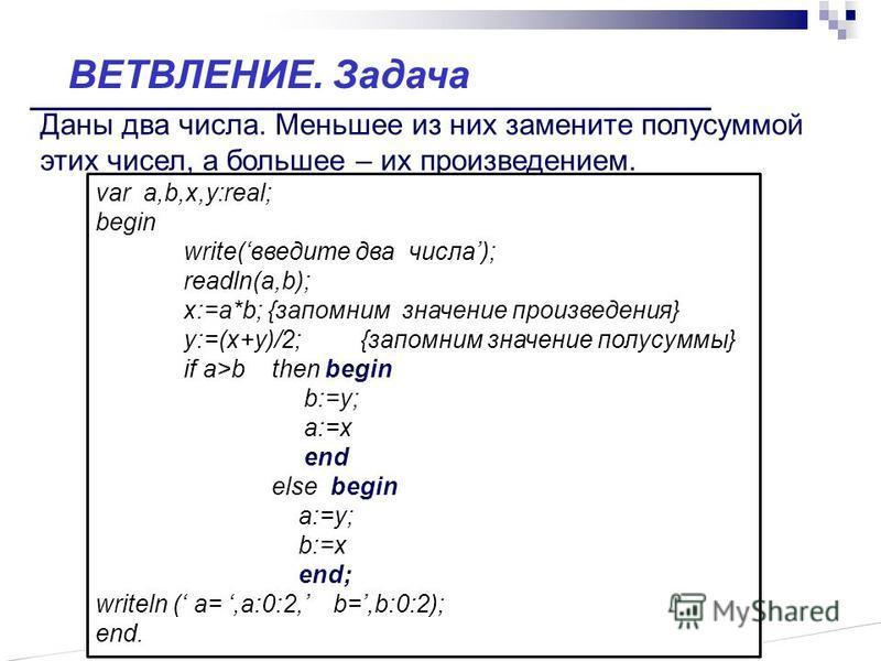 Даны два числа. Меньшее из них замените полусуммой этих чисел, а большее – их произведением. var a,b,x,y:real; begin write(введите два числа); readln(a,b); x:=a*b; {запомним значение произведения} y:=(x+y)/2;{запомним значение полусуммы} if a>b then