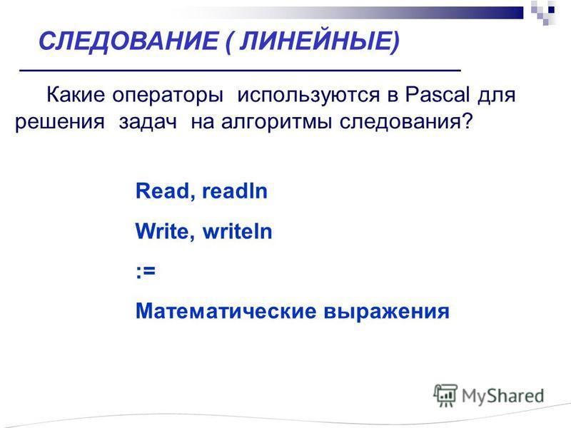 Какие операторы используются в Pascal для решения задач на алгоритмы следования? Read, readln Write, writeln := Математические выражения СЛЕДОВАНИЕ ( ЛИНЕЙНЫЕ)