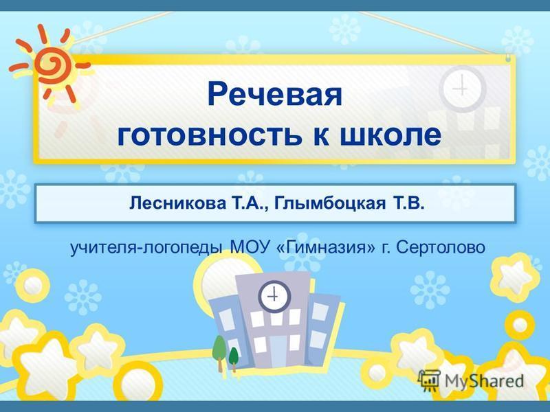 Лесникова Т.А., Глымбоцкая Т.В. учителя-логопеды МОУ «Гимназия» г. Сертолово