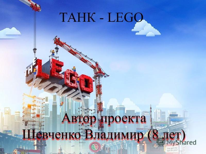 ТАНК - LEGO Автор проекта Шевченко Владимир (8 лет) Автор проекта Шевченко Владимир (8 лет)