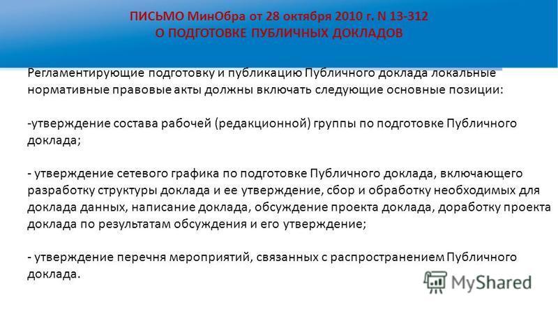 ПИСЬМО Мин Обра от 28 октября 2010 г. N 13-312 О ПОДГОТОВКЕ ПУБЛИЧНЫХ ДОКЛАДОВ Регламентирующие подготовку и публикацию Публичного доклада локальные нормативные правовые акты должны включать следующие основные позиции: -утверждение состава рабочей (р