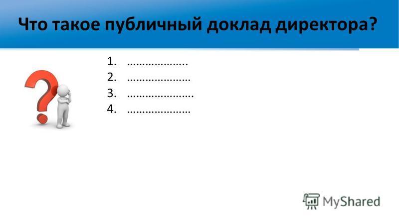 Что такое публичный доклад директора? 1.……………….. 2.………………… 3.…………………. 4.…………………