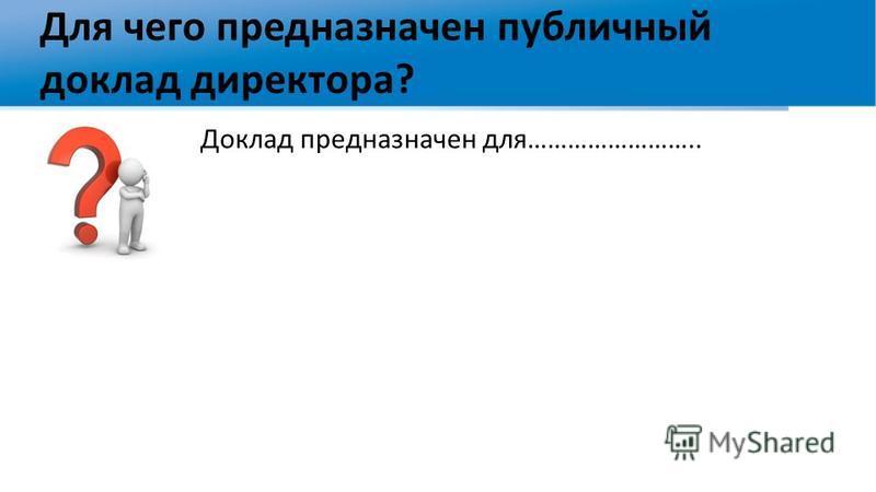 Для чего предназначен публичный доклад директора? Доклад предназначен для……………………..