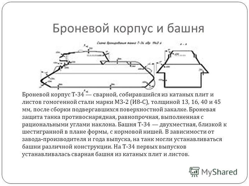 Броневой корпус и башня Броневой корпус Т -34 сварной, собиравшийся из катаных плит и листов гомогенной стали марки МЗ -2 ( И 8- С ), толщиной 13, 16, 40 и 45 мм, после сборки подвергавшихся поверхностной закалке. Броневая защита танка противоснарядн