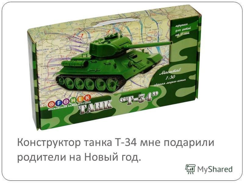 Конструктор танка Т -34 мне подарили родители на Новый год.