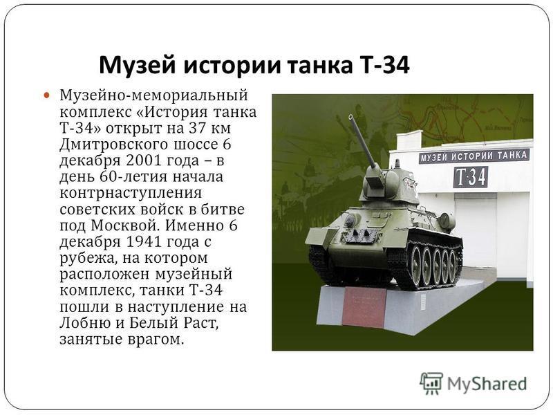 Музей истории танка Т -34 Музейно - мемориальный комплекс « История танка Т -34» открыт на 37 км Дмитровского шоссе 6 декабря 2001 года – в день 60- летия начала контрнаступления советских войск в битве под Москвой. Именно 6 декабря 1941 года с рубеж