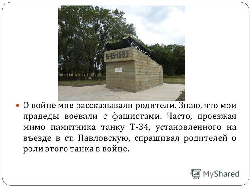 О войне мне рассказывали родители. Знаю, что мои прадеды воевали с фашистами. Часто, проезжая мимо памятника танку Т -34, установленного на въезде в ст. Павловскую, спрашивал родителей о роли этого танка в войне.