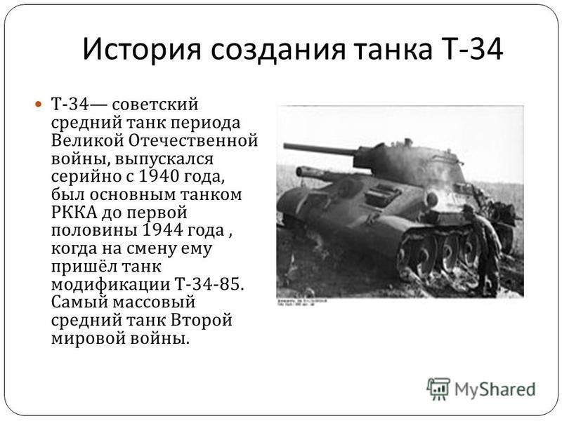 История создания танка Т -34 T-34 советский средний танк периода Великой Отечественной войны, выпускался серийно с 1940 года, был основным танком РККА до первой половины 1944 года, когда на смену ему пришёл танк модификации Т -34-85. Самый массовый с