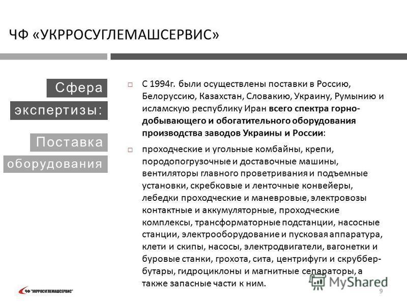 С 1994 г. были осуществлены поставки в Россию, Белоруссию, Казахстан, Словакию, Украину, Румынию и исламскую республику Иран всего спектра горнодобывающего и обогатительного оборудования производства заводов Украины и России: проходческие и угольные