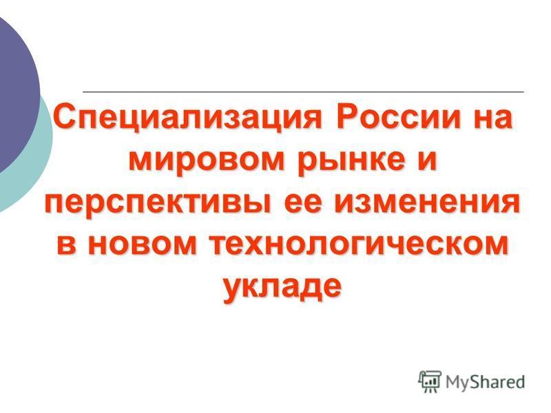 Специализация России на мировом рынке и перспективы ее изменения в новом технологическом укладе