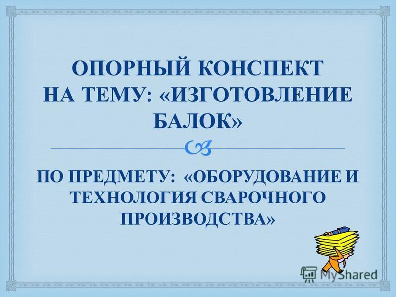 ОПОРНЫЙ КОНСПЕКТ НА ТЕМУ : « ИЗГОТОВЛЕНИЕ БАЛОК » ПО ПРЕДМЕТУ : « ОБОРУДОВАНИЕ И ТЕХНОЛОГИЯ СВАРОЧНОГО ПРОИЗВОДСТВА »