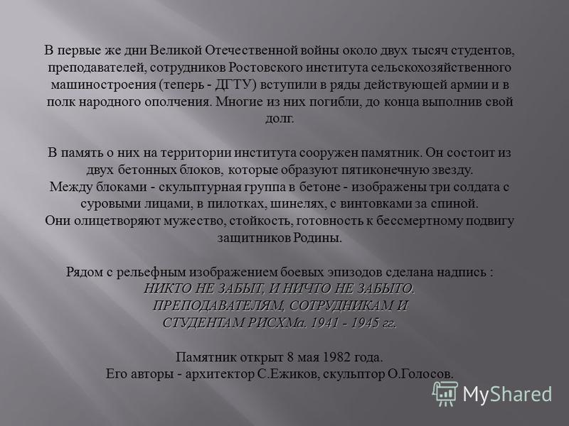 В первые же дни Великой Отечественной войны около двух тысяч студентов, преподавателей, сотрудников Ростовского института сельскохозяйственного машиностроения ( теперь - ДГТУ ) вступили в ряды действующей армии и в полк народного ополчения. Многие из