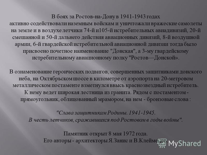 В боях за Ростов - на - Дону в 1941-1943 годах активно содействовали наземным войскам и уничтожали вражеские самолеты на земле и в воздухе летчики 74- й и 105- й истребительных авиадивизий, 20- й смешанной и 50- й дальнего действия авиационных дивизи