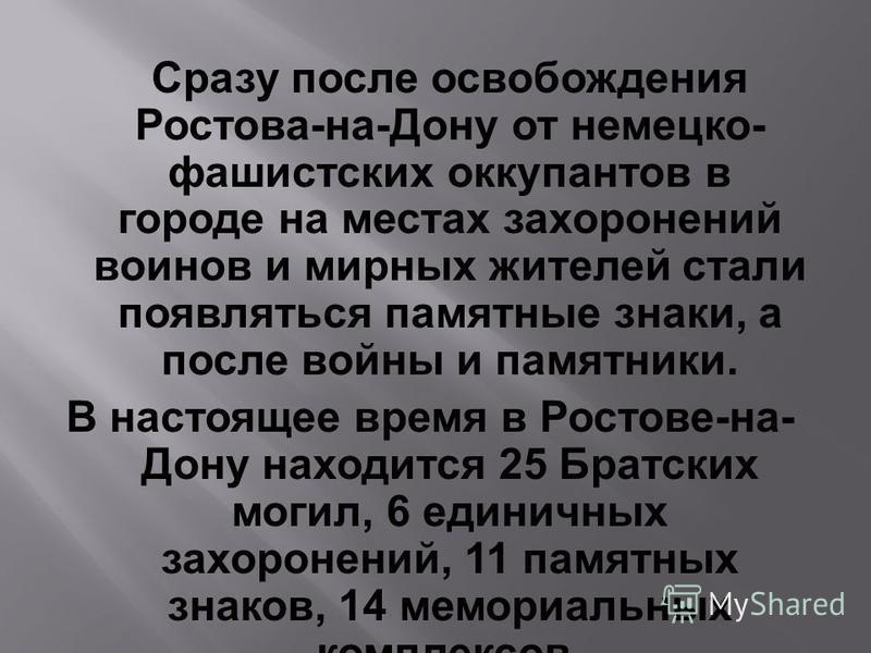 Сразу после освобождения Ростова-на-Дону от немецко- фашистских оккупантов в городе на местах захоронений воинов и мирных жителей стали появляться памятные знаки, а после войны и памятники. В настоящее время в Ростове-на- Дону находится 25 Братских м