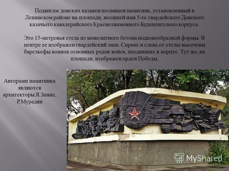 Подвигам донских казаков посвящен памятник, установленный в Ленинском районе на площади, носящей имя 5- го гвардейского Донского казачьего кавалерийского Краснознаменного Будапештского корпуса. Это 15- метровая стела из монолитного бетона подковообра