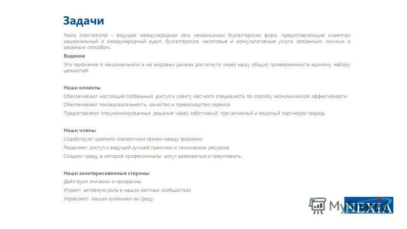 Задачи Nexia International - ведущая международная сеть независимых бухгалтерских фирм, предоставляющие клиентам национальный и международный аудит, бухгалтерские, налоговые и консультативные услуги связанным, личным и заказным способом. Видение Это