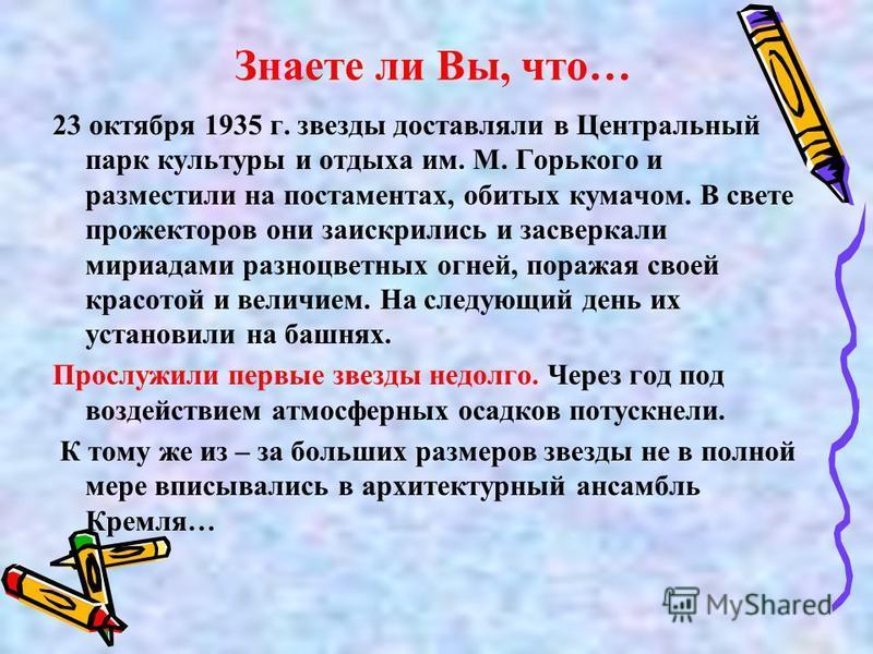 Знаете ли Вы, что… 23 октября 1935 г. звезды доставляли в Центральный парк культуры и отдыха им. М. Горького и разместили на постаментах, обитых кумачом. В свете прожекторов они заискрились и засверкали мириадами разноцветных огней, поражая своей кра