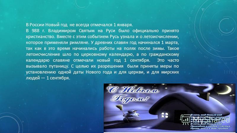 В России Новый год не всегда отмечался 1 января. В 988 г. Владимиром Святым на Руси было официально принято христианство. Вместе с этим событием Русь узнала и о летоисчислении, которое применяли римляне. У древних славян год начинался 1 марта, так ка